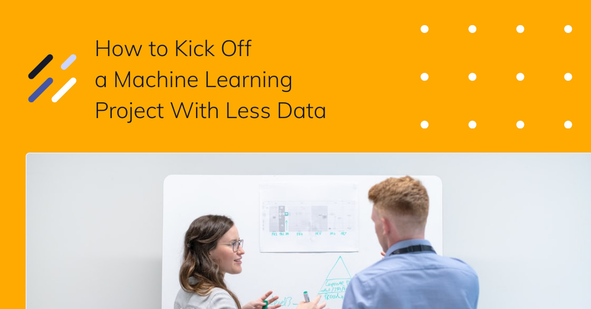 How to Kick Off a Machine Learning Project With Less Data